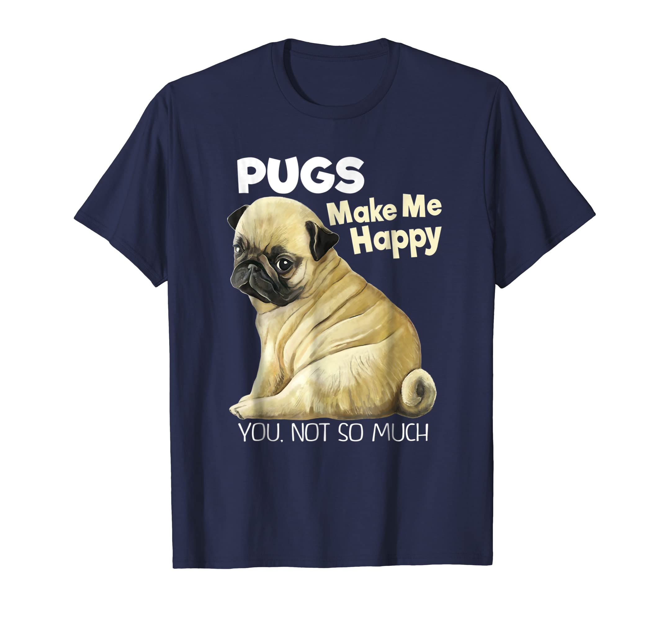 81442b205 Amazon.com: Pug Shirt - Funny T-shirt Pugs Make Me Happy You Not So Much:  Clothing