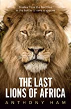 The Last Lions of Africa: Stories from the frontline in the battle to save a species