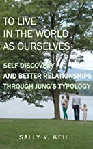 To Live In The World As Ourselves: Self-Discovery And Better Relationships Through Jung's Typology