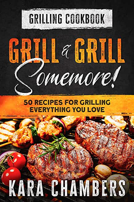 Grilling Cookbook: Grill And Grill Somemore! - Masterful Ways To Serve Up An Amazing Meal : Grill And Grill Somemore (English Edition)