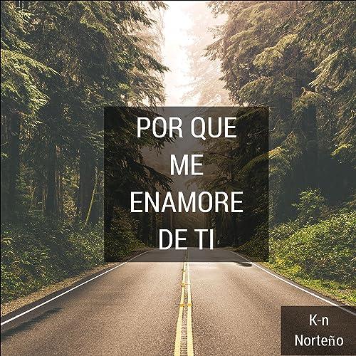 Por Que Me Enamore De Ti By K N Norteno On Amazon Music Amazon Com