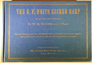 The B. F. White Sacred Harp :Revised and Improved. the Selections Are From the Old Sacred Harp, Remodeled and Revised, Together With Additions From the Most Eminent Authors, Including New Music