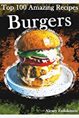 Top 100 Amazing Recipes Burgers: 100 of the Most Delicious Burger Recipes, Cookbook of Burgers, Hamburger Recipes, Cheeseburger Recipes Kindle Edition