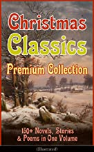 Christmas Classics Premium Collection: 150+ Novels, Stories & Poems in One Volume (Illustrated): A Christmas Carol, The Gi...