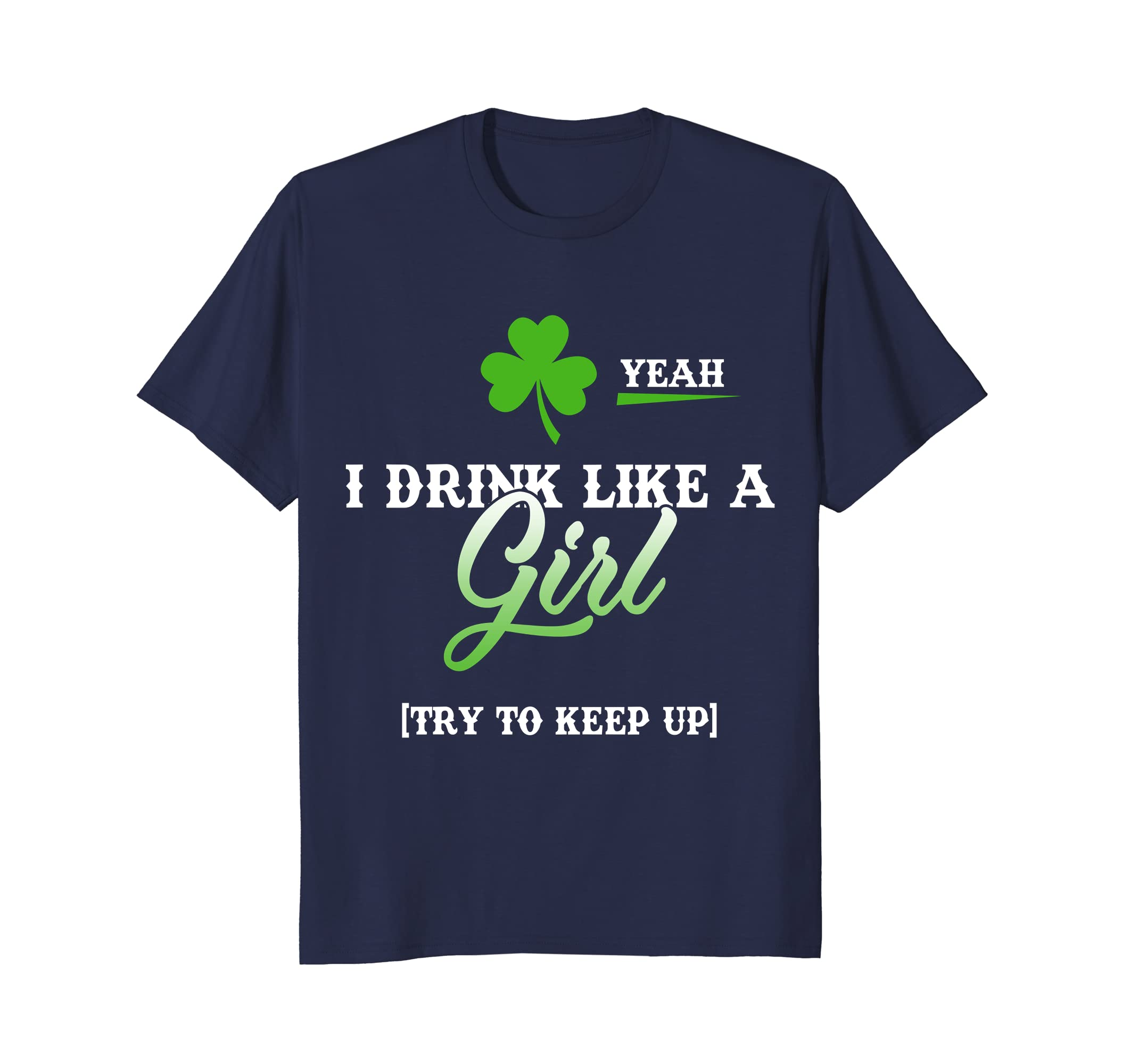 Yeah I Drink Like a Girl Try To Keep Up St. Patrick T-Shirt-TH