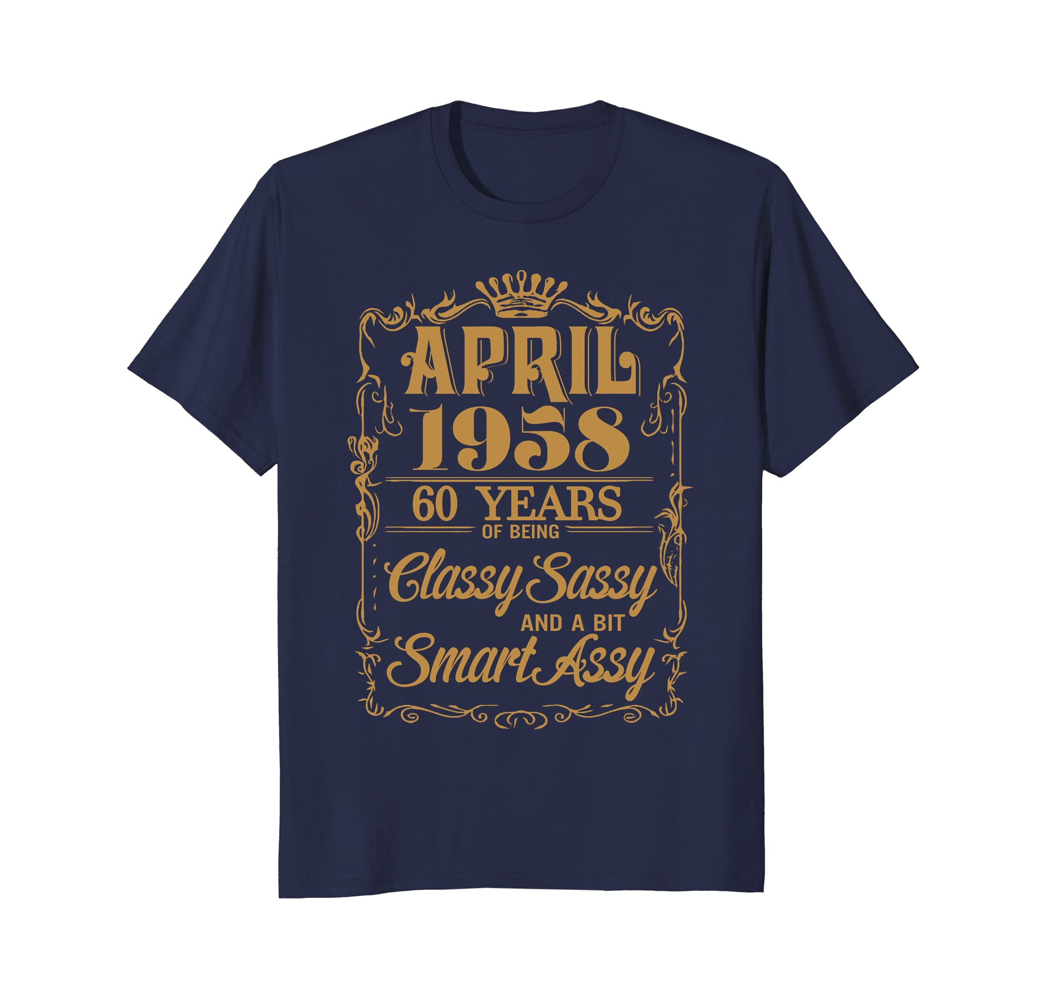 April 1958 60 Years Of Being Classy Sassy Smart Assy T-Shirt-ah my shirt one gift