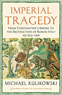 Imperial Tragedy: From Constantine's Empire to the Destruction of Roman Italy AD 363-568