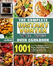 The Complete Instant Vortex Air Fryer Oven Cookbook: 1001 Low-Fat, Healthy and Mouth-Watering Recipes to Boost Energy with...