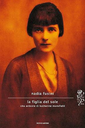La figlia del sole: Vita ardente di Katherine Mansfield (Scrittori italiani e stranieri)