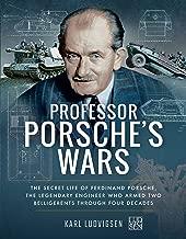 Professor Porsche's Wars: The Secret Life of Ferdinand Porsche, the Legendary Engineer Who Armed Two Belligerents Through Four Decades