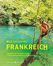 Wild Swimming Frankreich: Entdecke die schönsten Seen, Flüsse und Wasserfälle Frankreichs (German Edition)