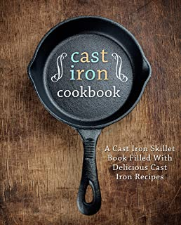 A Cast Iron Cookbook: A Cast Iron Skillet Book Filled With Delicious Cast Iron Recipes (2nd Edition)