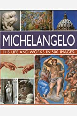 Michelangelo: His Life & Works In 500 Images: An Illustrated Exploration of the Artist, His Life and Context, with a Gallery of Over 200 Great Works Hardcover