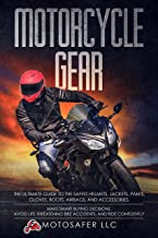 Motorcycle Gear: The Ultimate Guide to the Safest Helmets, Jackets, Pants, Gloves, Boots, Airbags, & Accessories. Make Smart Buying Decisions, Avoid Life-Threatening Bike Accidents & Ride Confidently