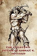 The Collected Fiction of Robert E. Howard: Conan, Solomon Kane, Kull of Atlantis, Bran Mak Morn, El Borak, Breckinridge Elkins, Sailor Steve Costigan, Black Vulmea, and Other Stories (Illustrated)