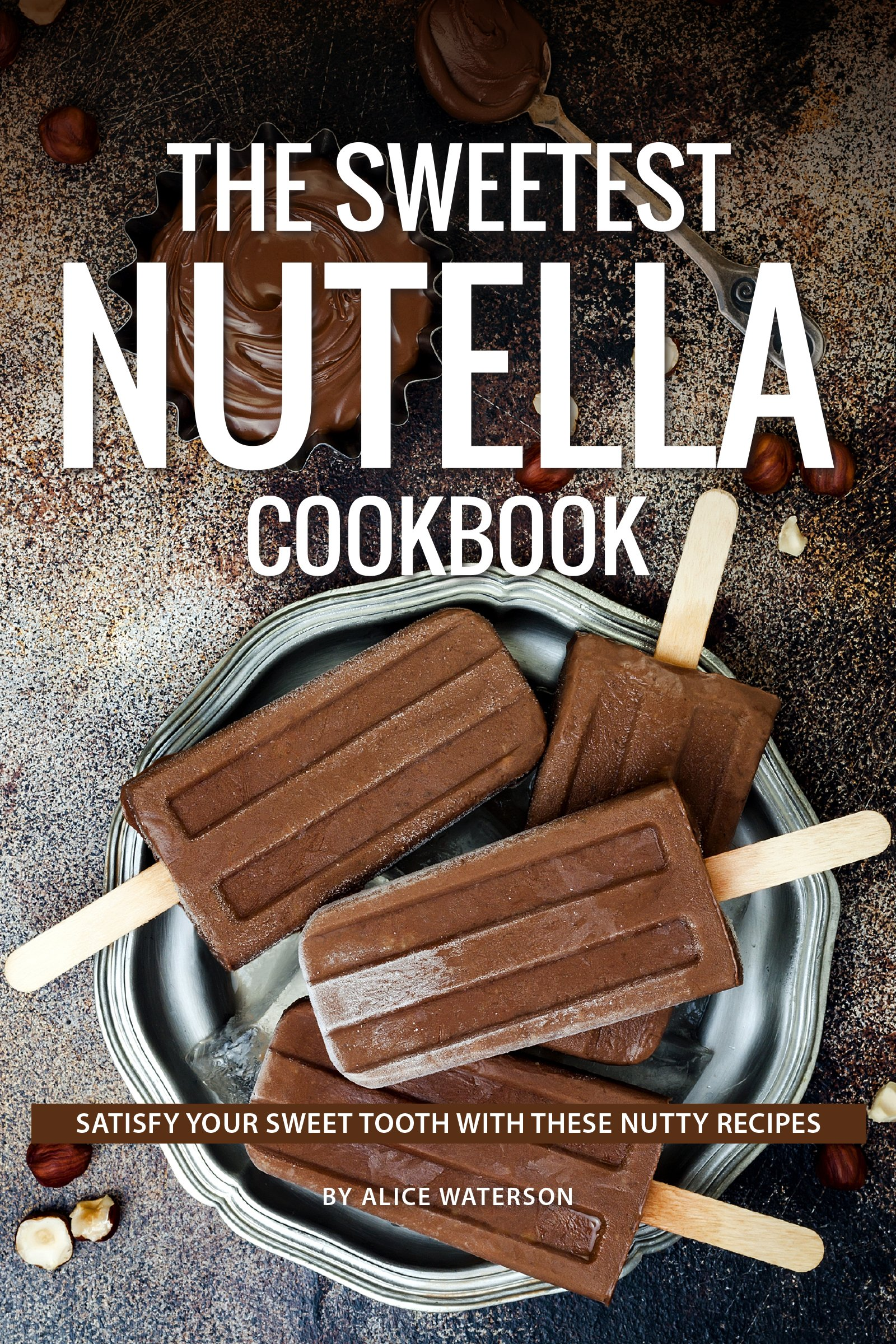 Download The Sweetest Nutella Cookbook: Satisfy Your Sweet Tooth With These Nutty Recipes (English Edition) 