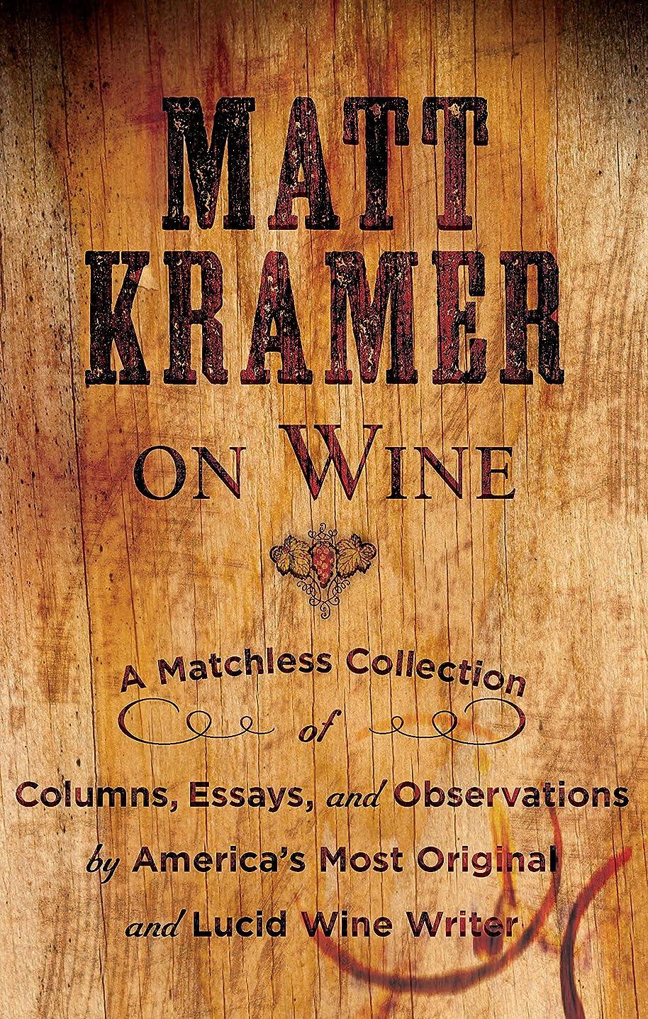 抑圧者叙情的な化学者Matt Kramer on Wine: A Matchless Collection of Columns, Essays, and Observations by America's Most Original and Lucid Wine Writer (English Edition)