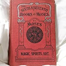 The Sixth & Seventh Books of Moses: Moses' Magical Spirit Art Known As the Wonderful Arts