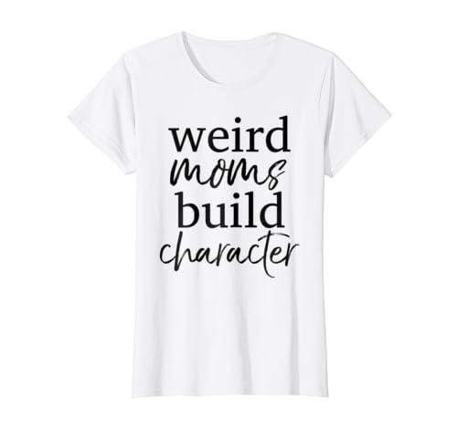6e43c408 Amazon.com: Having a Weird Mom Builds Character Shirt Weird Mothers Tee:  Clothing