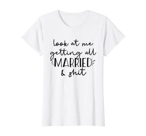 a71a4de64 Amazon.com: Look at me getting all MARRIED & shit Bride T-shirt Funny:  Clothing
