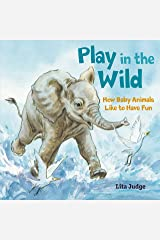 Play in the Wild: How Baby Animals Like to Have Fun Kindle Edition