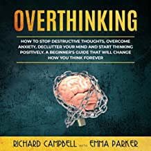 Overthinking: How to Stop Destructive Thoughts, Overcome Anxiety, Declutter Your Mind and Start Thinking Positively. A Beg...
