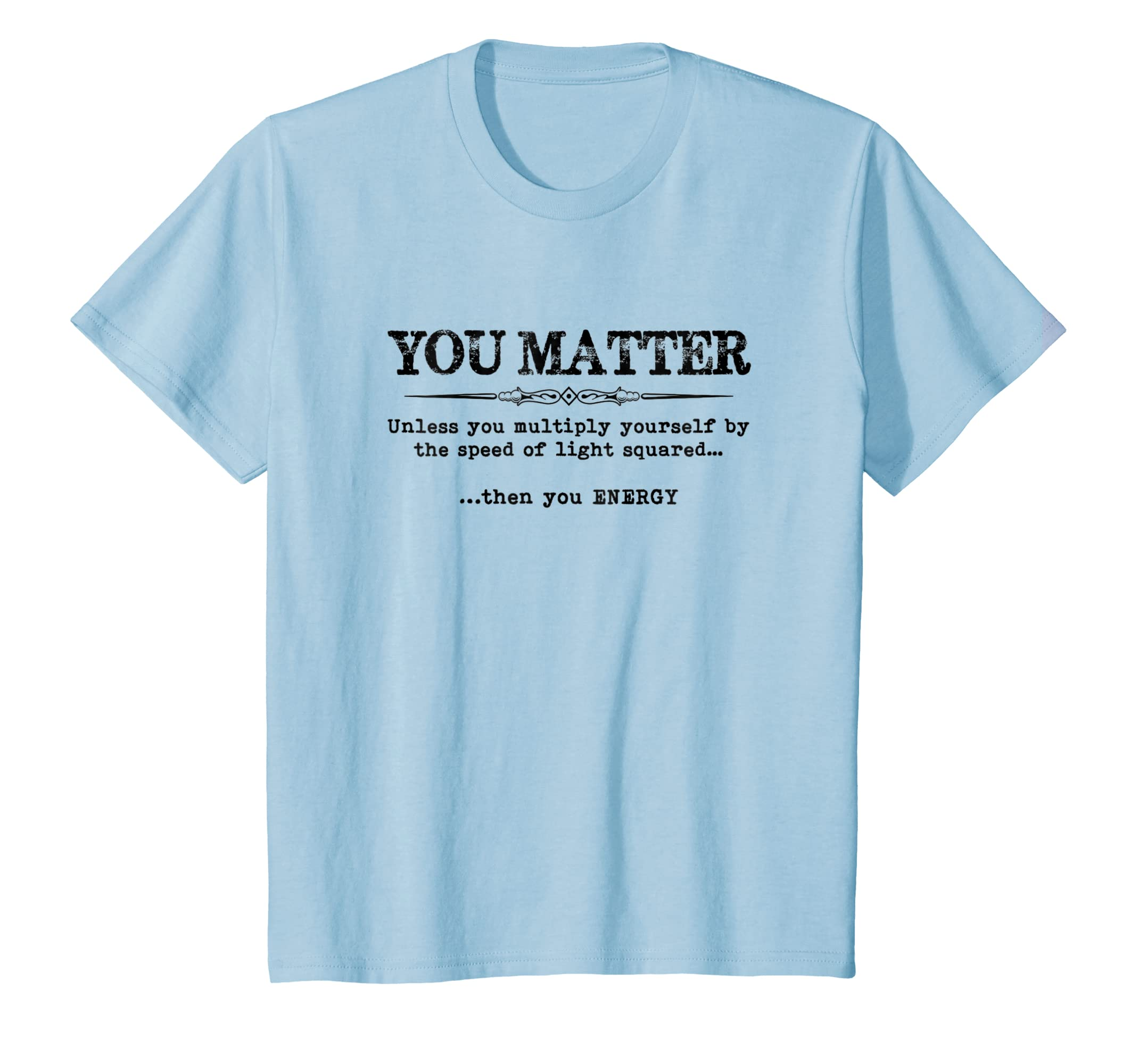 e8486ed2b Amazon.com: You Matter Then You Energy T Shirt Mens & Womens Tee - Funny:  Clothing