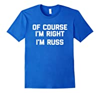 Of Course I'm Right, I'm Russ Funny Saying Sarcastic Shirts Royal Blue