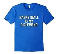 Basketball Is My Girlfriend Shirts Royal Blue