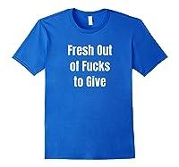 Fresh Out Of Fucks To Give No Fucks Given Shirts Royal Blue