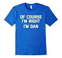 Of Course I\\\'m Right, I\\\'m Dan T-shirt Funny Saying Sarcastic Royal Blue