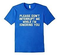 Please Don't Interrupt Me While I'm Ignoring You Fun Shirts Royal Blue