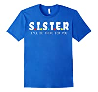 Sister I Will Be There For You Family Gift Shirts Royal Blue