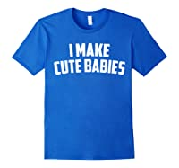 I Make Cute Babies Mother's Day/father's Day T-shirt Royal Blue