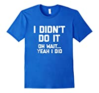I Didn\\\'t Do It, Oh Wait, Yeah I Did T-shirt Funny Saying Tee Royal Blue