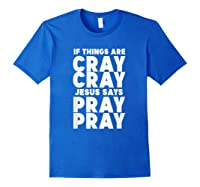 Funny If Things Are Cray Cray Jesus Says Pray Pray Shirts Royal Blue