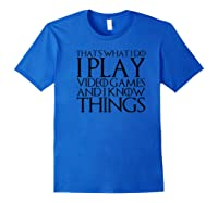 That\\\'s What I Do I Play Video Games And I Know Things Premium T-shirt Royal Blue