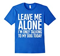 Leave Me Alone I'm Only Talking To My Dog Today Shirts Royal Blue