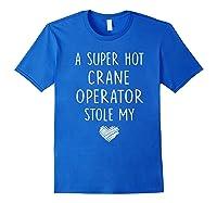 A Super Hot Crane Operator Stole My Heart Girlfriend Wife T-shirt Royal Blue