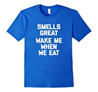 Smells Great, Wake Me When We Eat Funny Saying Food Shirts Royal Blue