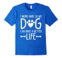 Work Hard So My Dog Can Have A Better Life Shirts Royal Blue