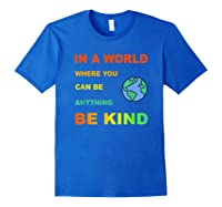 In A World Where You Can Be Anything Be Kind Gift Shirts Royal Blue