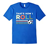 Soccer Lover T Shirt - That Is How I Roll T-shirt Royal Blue