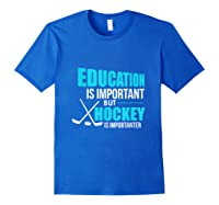 Education Is Important Hockey Is Importanter Shirts Royal Blue