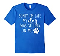 Sorry I'm Late My Dog Was Sitting On Me Shirts Royal Blue