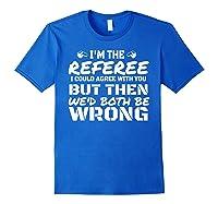 I\\\'m The Referee We\\\'d Both Be Wrong T-shirt Royal Blue