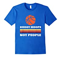 Shoot Hoops Not People Shirt Royal Blue