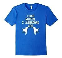 Was Normal 2 Labradors Ago Funny Retriever Shirts Royal Blue