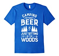 Camping Without Beer Is Just Sitting In The Woods Shirts Royal Blue