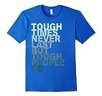 Tough Times Never Last But Tough People Do Ts Shirts Royal Blue